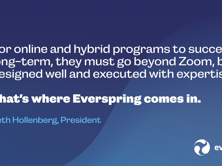 For online and hybrid programs to succeed long-term, they must go beyond Zoom, be designed well and executed with expertise. That's where Everspring comes in. - Beth Hollenberg, President