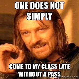 one does not simply come to my class late without a pass
